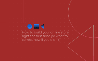 How to build your online store right the first time (or what to correct now if you didn't)
